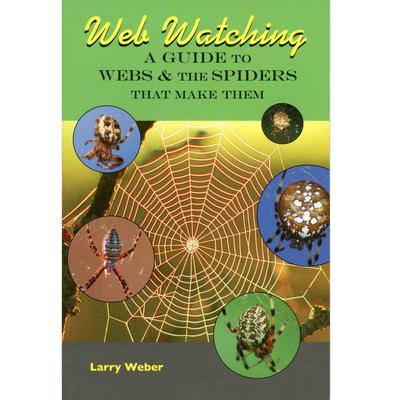 Web Watching : A Guide To Webs & The Spiders That Make Them
