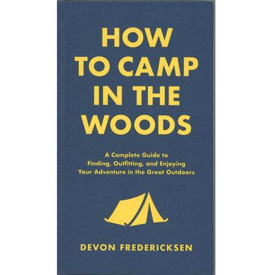 How To Camp In The Woods : A Complete Guide To Finding, Outfitting, And Enjoying Your Adventure In The Great Outdoors