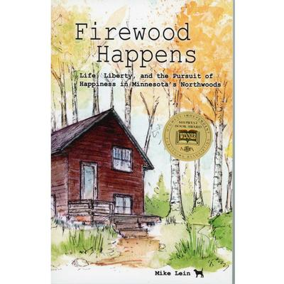 Firewood Happens: Life Liberty, and the Pursuit of Happiness in Minnesota's Northwoods