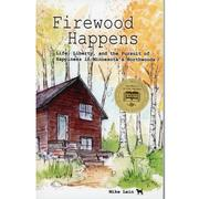 Firewood Happens : Life Liberty, And The Pursuit Of Happiness In Minnesota's Northwoods