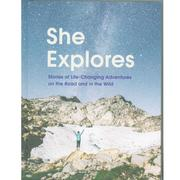 She Explores : Stories Of Life- Changing Adventures On The Road And In The Wild