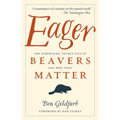 Eager : The Surprising, Secret Life Of Beavers And Why They Matter